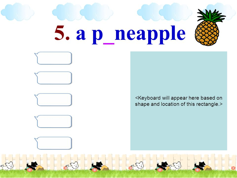 5. a p_neapple <Keyboard will appear here based on shape and location of this rectangle.>