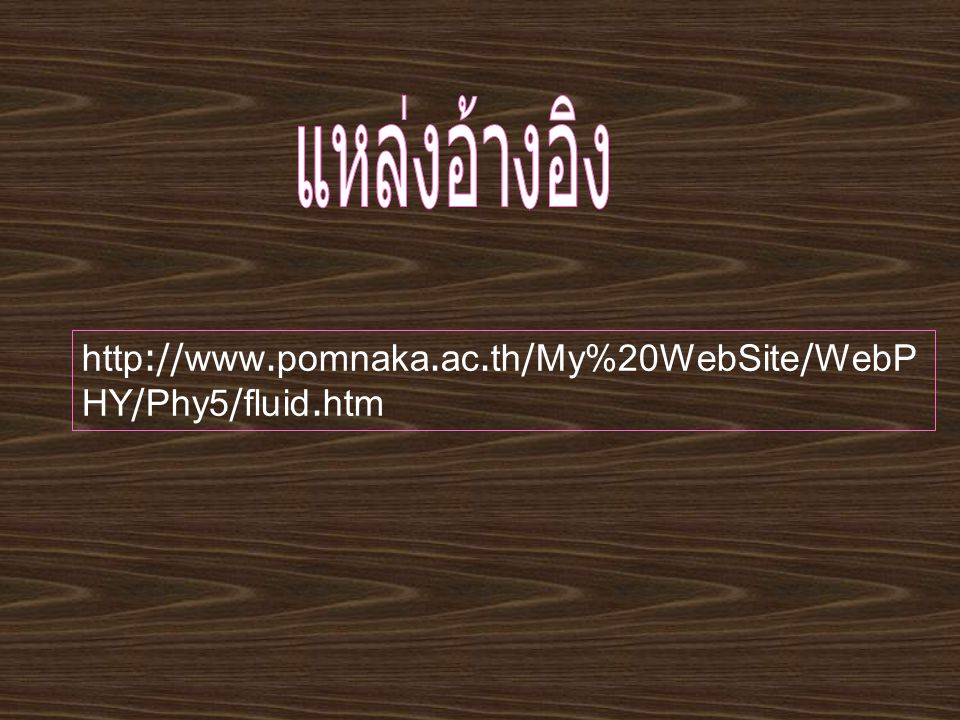 แหล่งอ้างอิง http://www.pomnaka.ac.th/My%20WebSite/WebPHY/Phy5/fluid.htm