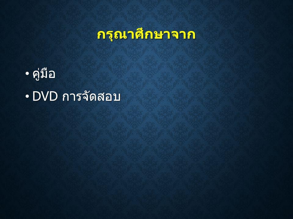 กรุณาศึกษาจาก คู่มือ DVD การจัดสอบ