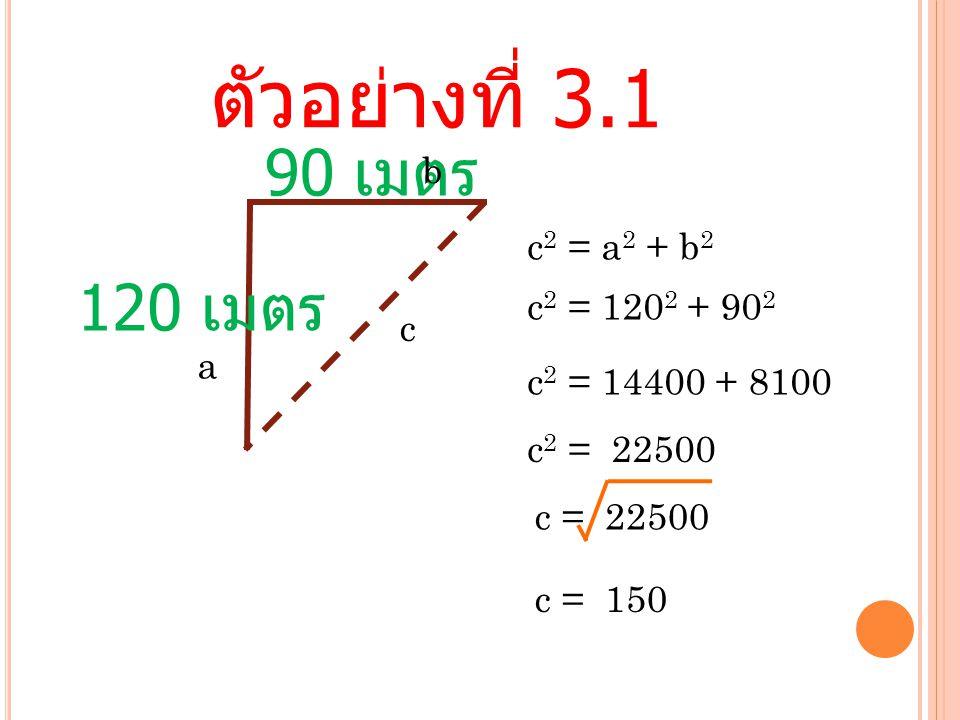 ตัวอย่างที่ 3.1 90 เมตร 120 เมตร b c2 = a2 + b2 c2 = 1202 + 902 c a