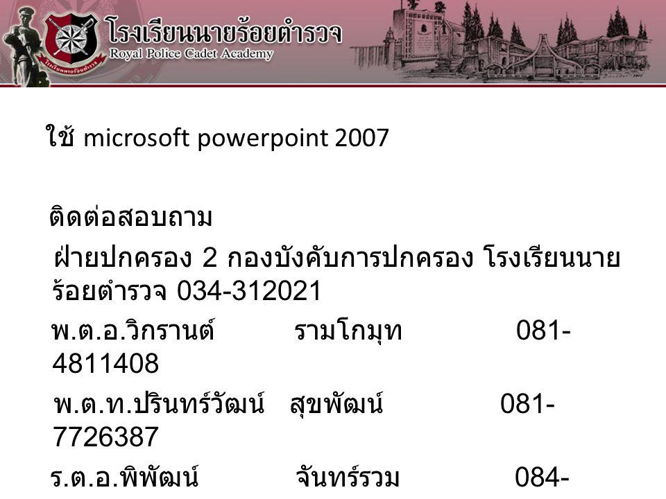 ใช้ microsoft powerpoint 2007 ติดต่อสอบถาม ฝ่ายปกครอง 2 กองบังคับการปกครอง โรงเรียนนายร้อยตำรวจ 034-312021 พ.ต.อ.วิกรานต์ รามโกมุท 081-4811408 พ.ต.ท.ปรินทร์วัฒน์ สุขพัฒน์ 081-7726387 ร.ต.อ.พิพัฒน์ จันทร์รวม 084-7012288