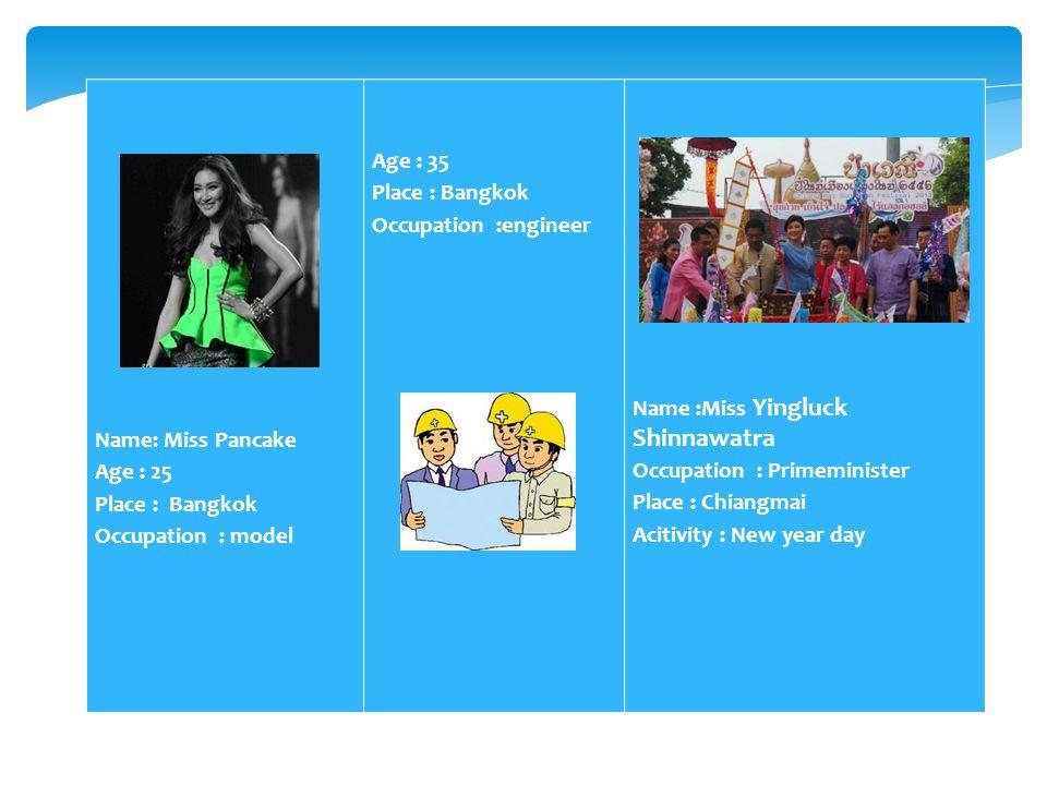 Name: Miss Pancake. Age : 25. Place : Bangkok. Occupation : model. Age : 35. Place : Bangkok.