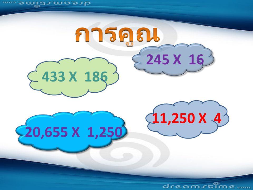 การคูณ 245 X 16 433 X 186 11,250 X 4 20,655 X 1,250