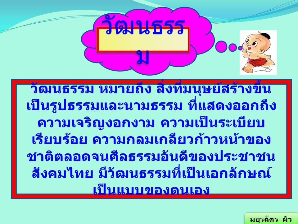 วัฒนธรรม หมายถึง สิ่งที่มนุษย์สร้างขึ้นเป็นรูปธรรมและนามธรรม ที่แสดงออกถึงความเจริญงอกงาม ความเป็นระเบียบเรียบร้อย ความกลมเกลียวก้าวหน้าของชาติตลอดจนศีลธรรมอันดีของประชาชน สังคมไทย มีวัฒนธรรมที่เป็นเอกลักษณ์เป็นแบบของตนเอง