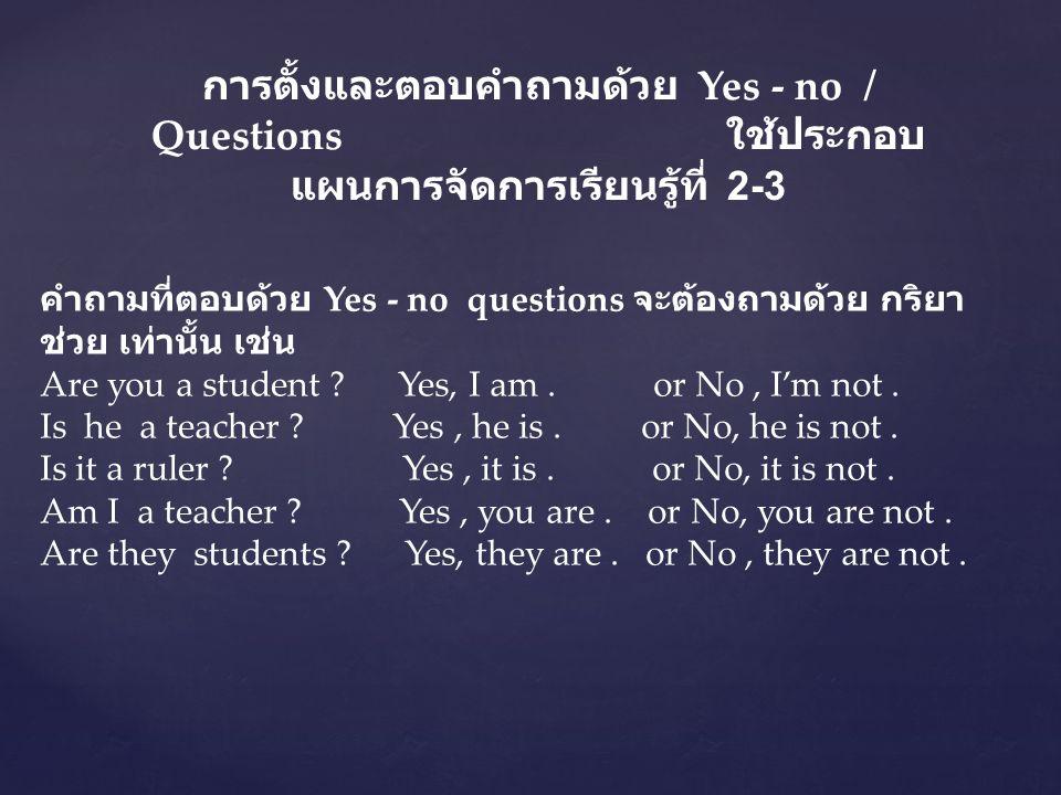 การตั้งและตอบคำถามด้วย Yes - no / Questions ใช้ประกอบแผนการจัดการเรียนรู้ที่ 2-3