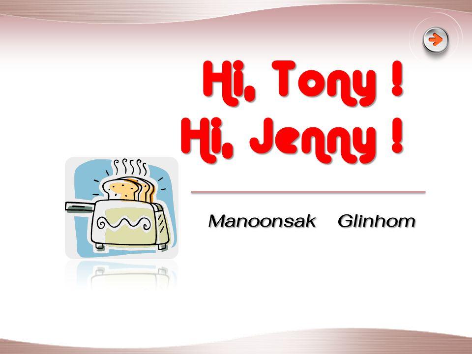 Hi, Tony ! Hi, Jenny ! Manoonsak Glinhom