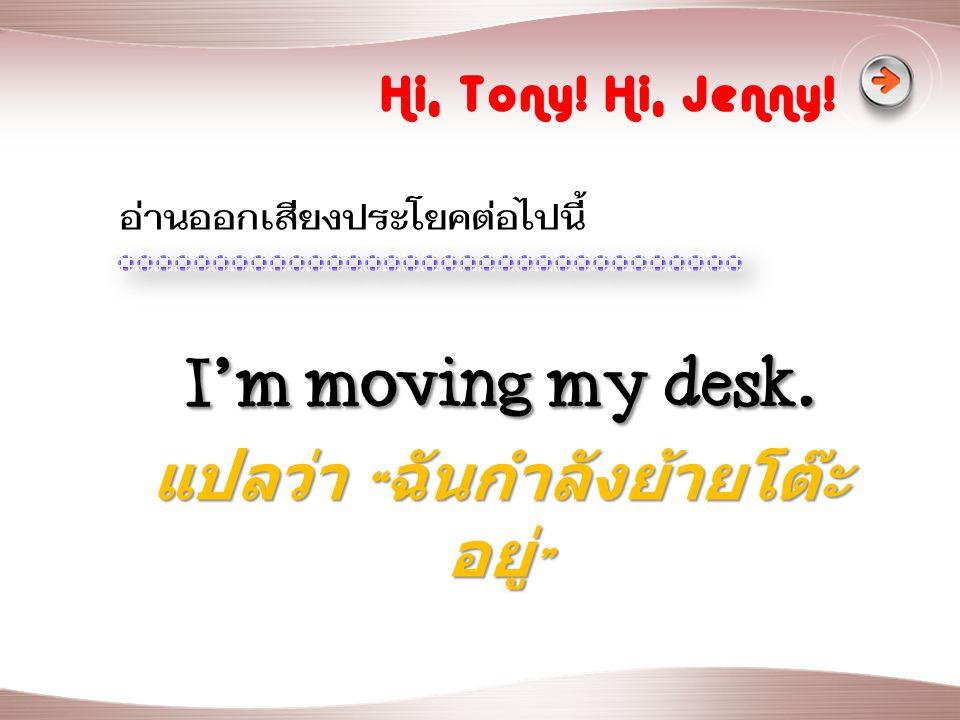 I'm moving my desk.แปลว่า ฉันกำลังย้ายโต๊ะอยู่
