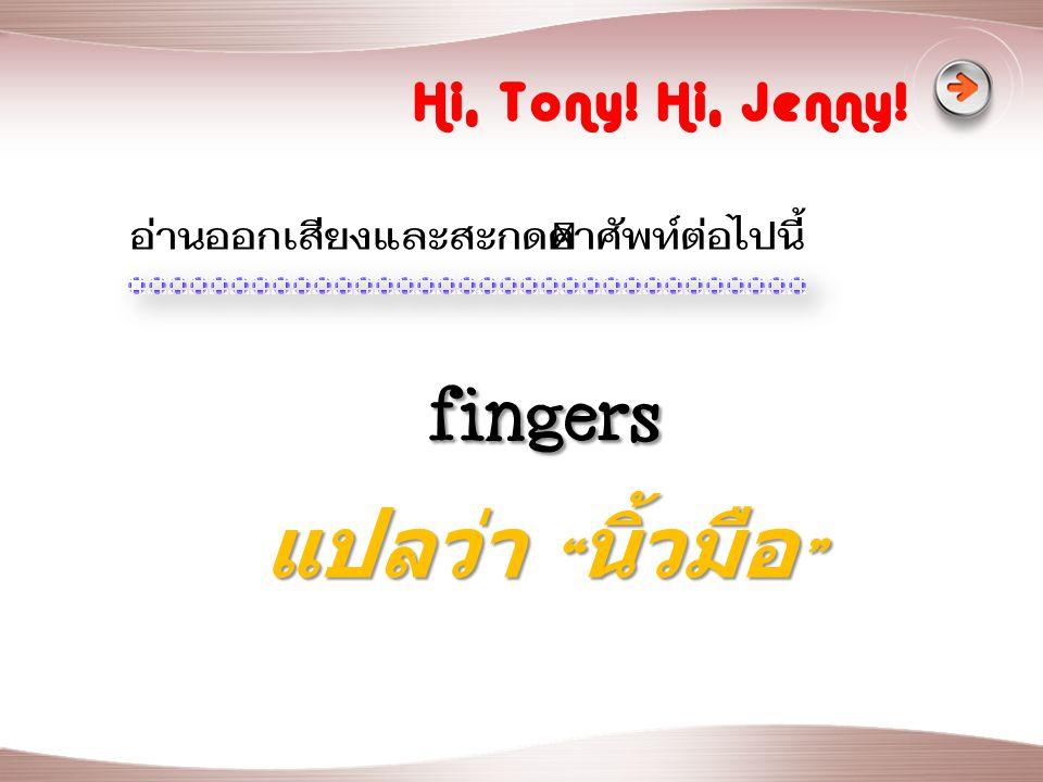 fingers แปลว่า นิ้วมือ Hi, Tony! Hi, Jenny!
