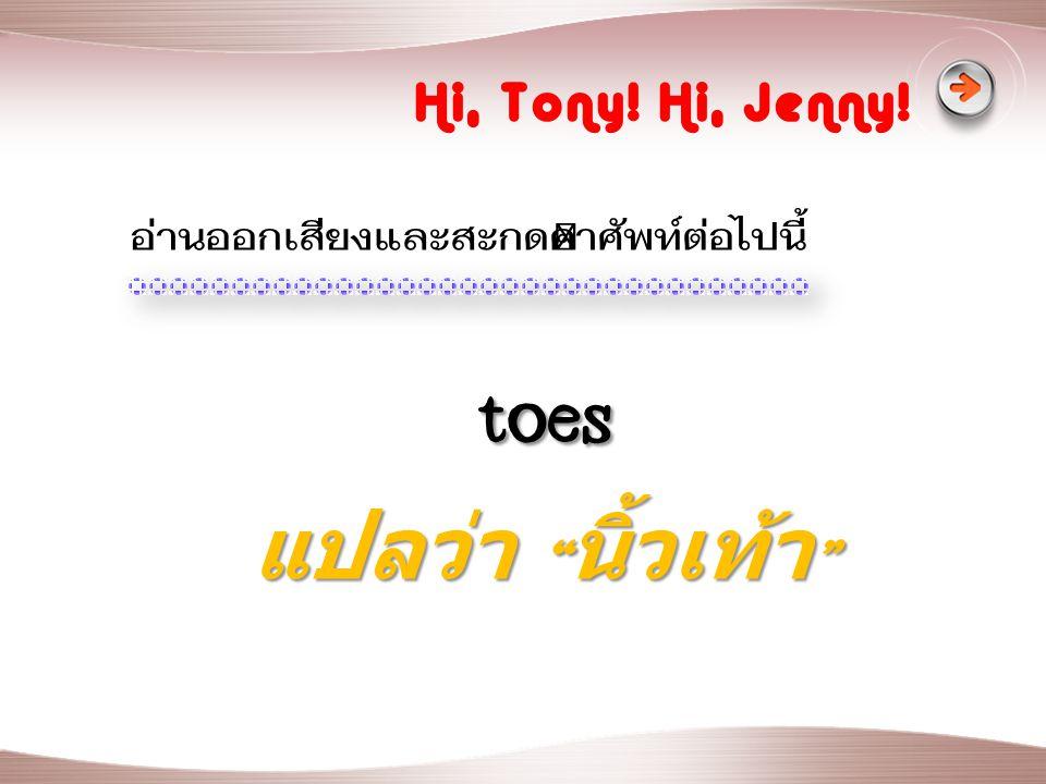 toes แปลว่า นิ้วเท้า Hi, Tony! Hi, Jenny!