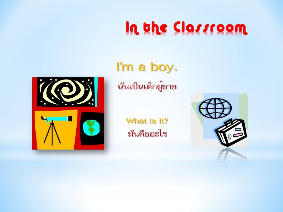 In the Classroom I'm a boy. ฉันเป็นเด็กผู้ชาย What is it มันคืออะไร