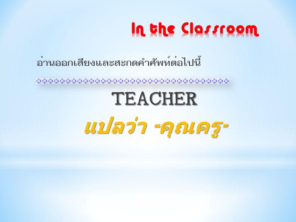 TEACHER แปลว่า คุณครู In the Classroom