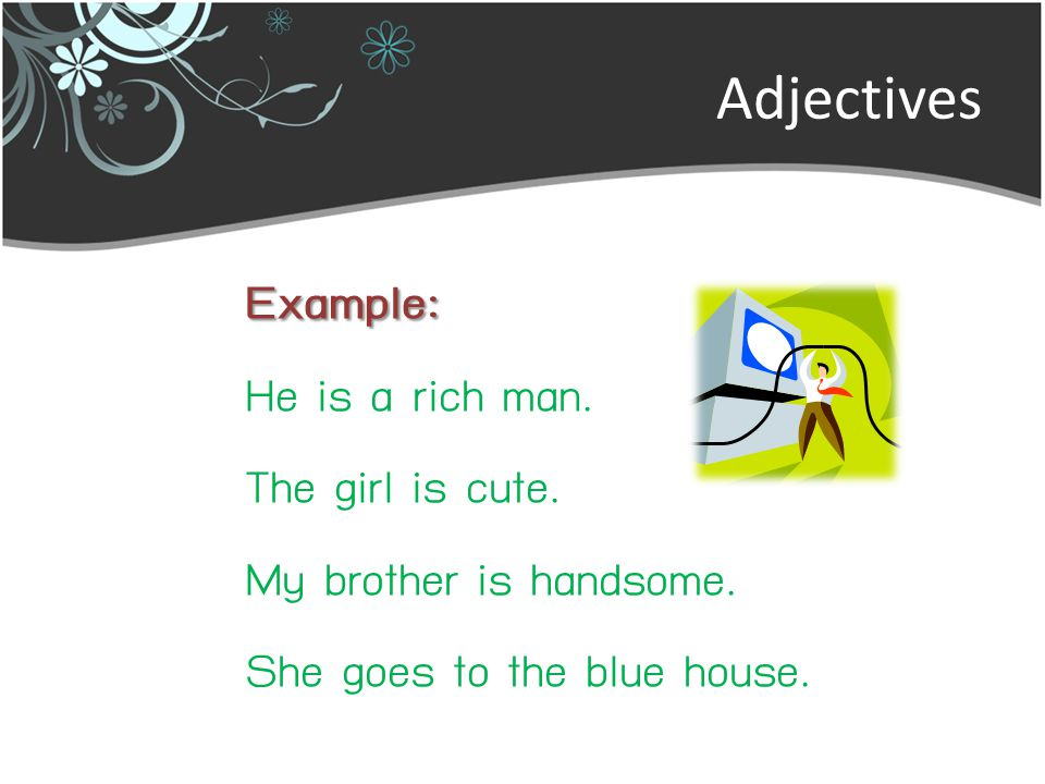 Adjectives Example: He is a rich man. The girl is cute.