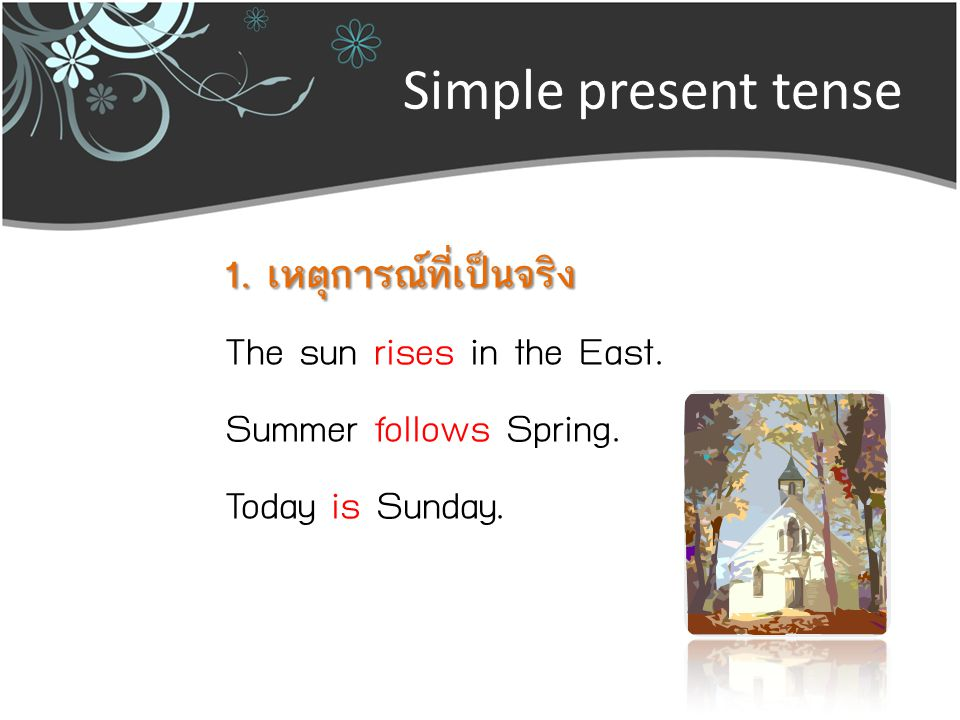 Simple present tense 1. เหตุการณ์ที่เป็นจริง The sun rises in the East.