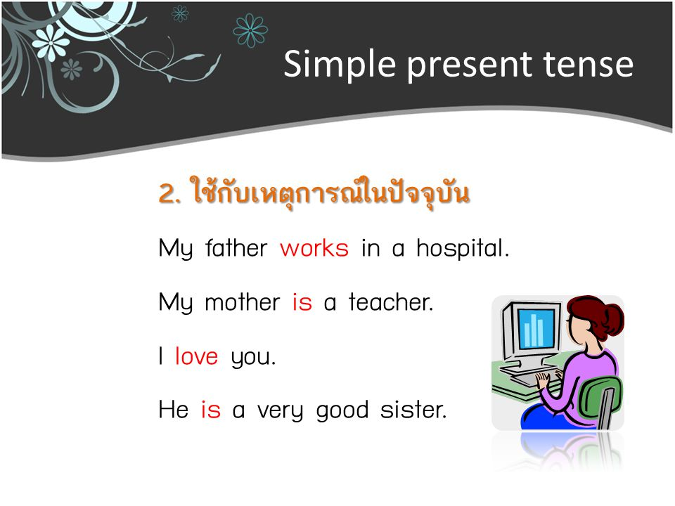 Simple present tense 2. ใช้กับเหตุการณ์ในปัจจุบัน My father works in a hospital.