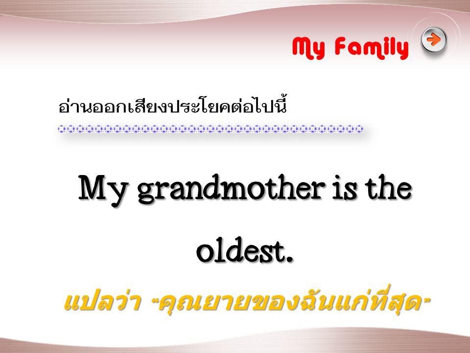 My grandmother is the oldest. แปลว่า คุณยายของฉันแก่ที่สุด