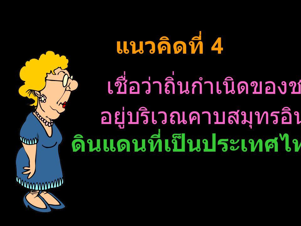 แนวคิดที่ 4 เชื่อว่าถิ่นกำเนิดของชนชาติไทย. อยู่บริเวณคาบสมุทรอินโดจีนและ.