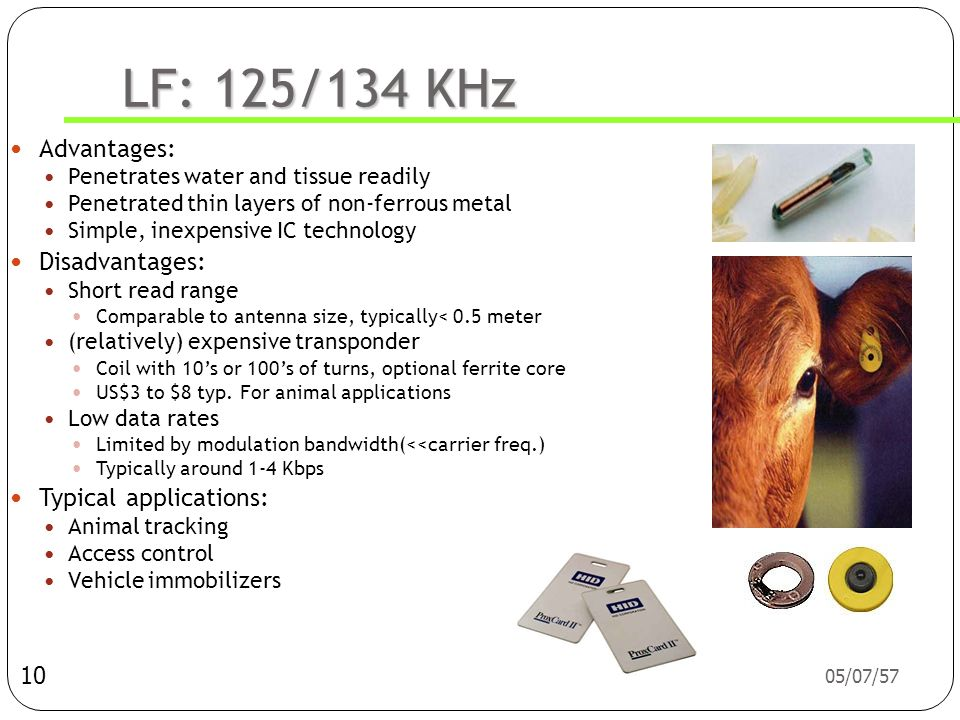 LF: 125/134 KHz Advantages: Penetrates water and tissue readily. Penetrated thin layers of non-ferrous metal.