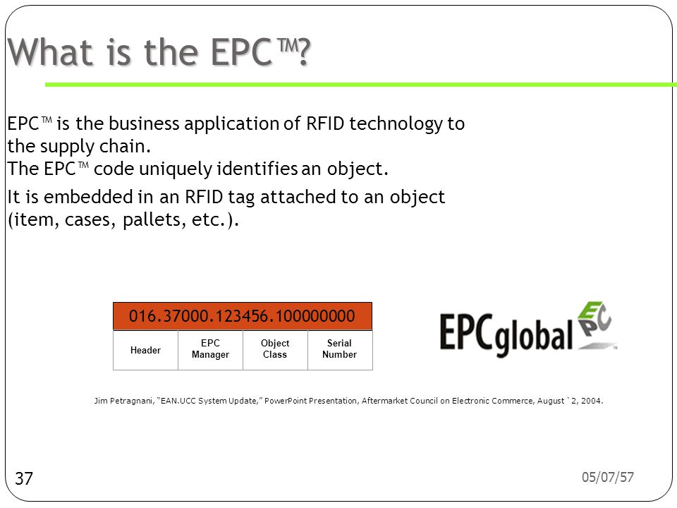 What is the EPC™ EPC™ is the business application of RFID technology to the supply chain. The EPC™ code uniquely identifies an object.