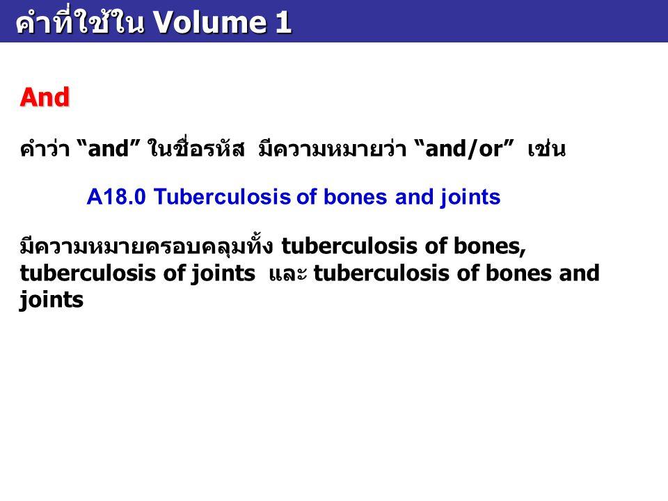 คำที่ใช้ใน Volume 1 And. คำว่า and ในชื่อรหัส มีความหมายว่า and/or เช่น. A18.0 Tuberculosis of bones and joints.