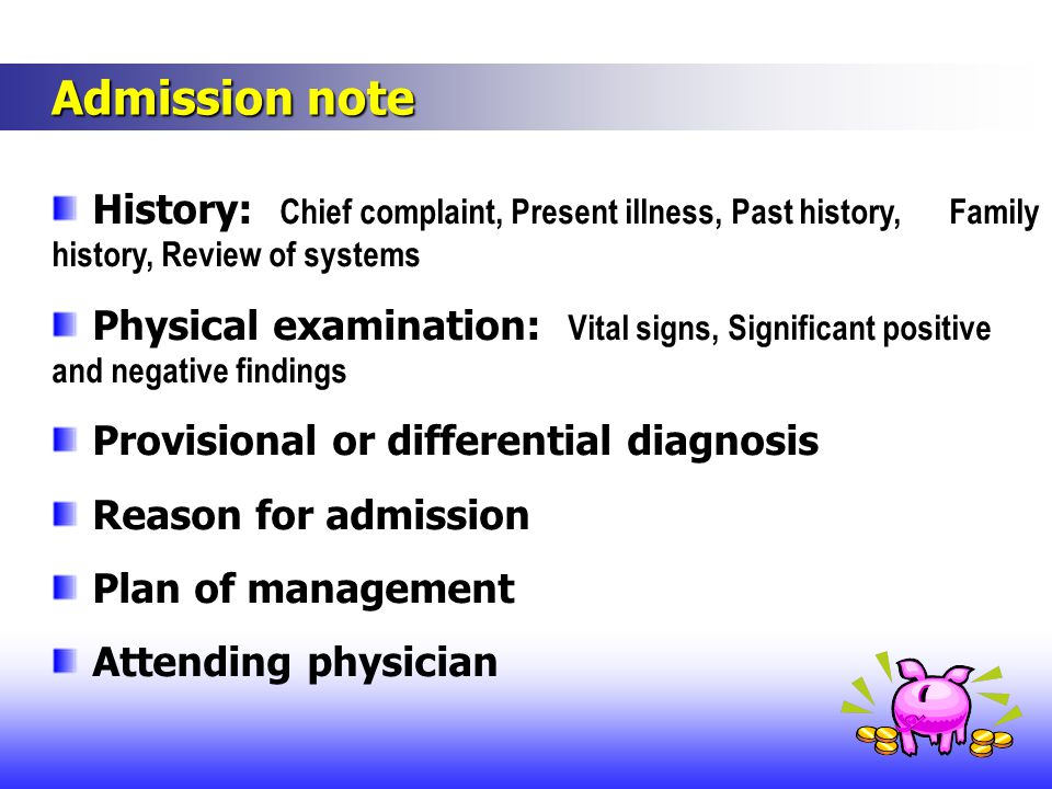 Admission note History: Chief complaint, Present illness, Past history, Family history, Review of systems.