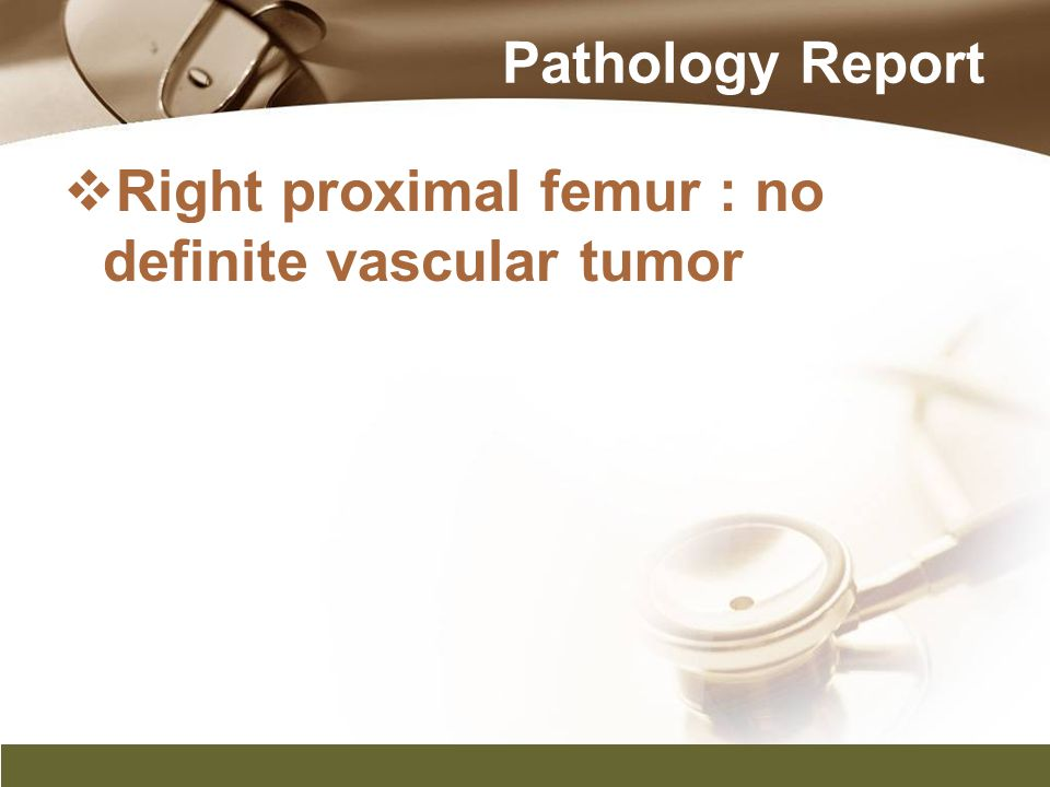 Pathology Report Right proximal femur : no definite vascular tumor