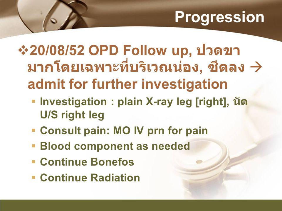 Progression 20/08/52 OPD Follow up, ปวดขามากโดยเฉพาะที่บริเวณน่อง, ซีดลง  admit for further investigation.