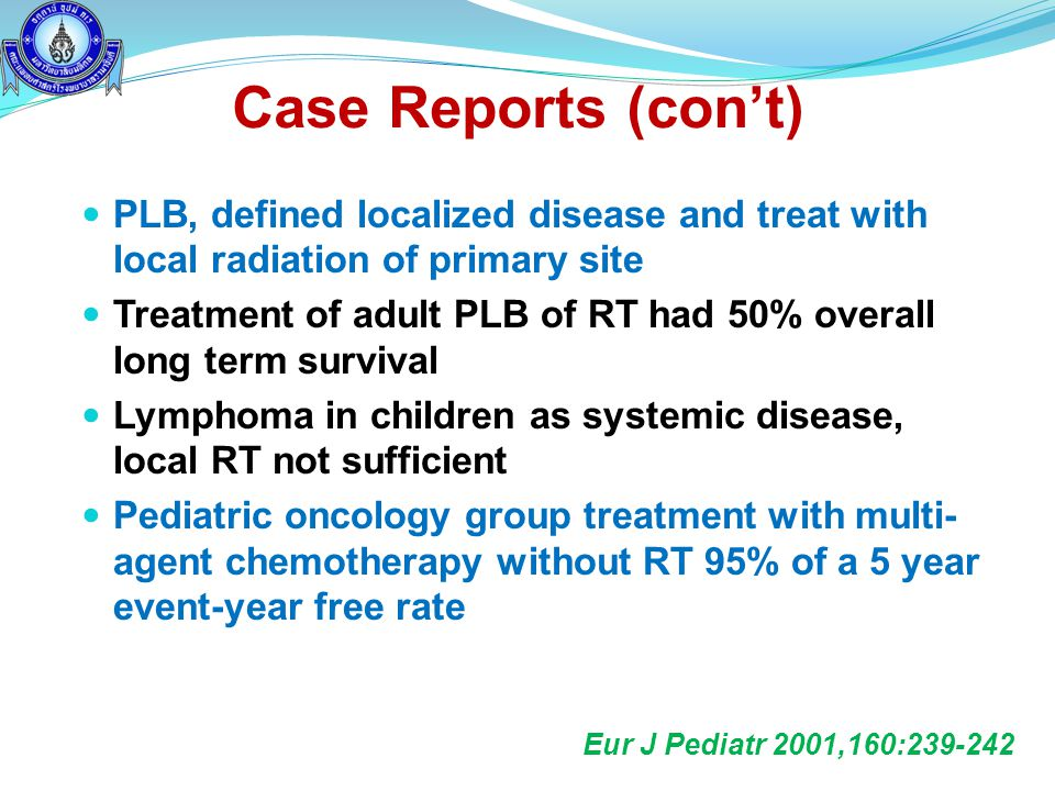 Case Reports (con't) PLB, defined localized disease and treat with local radiation of primary site.