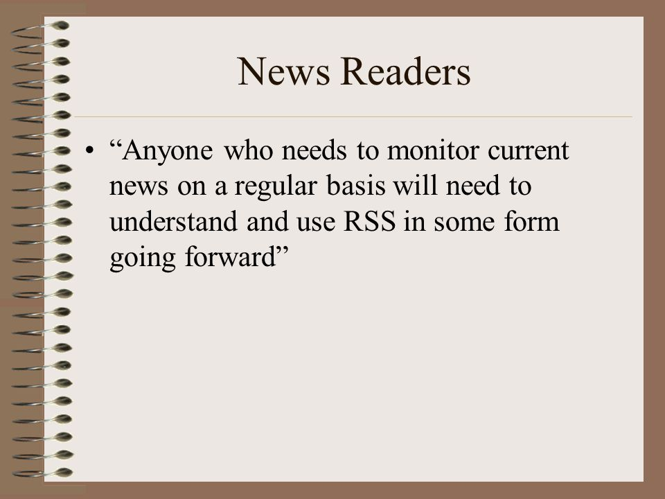 News Readers Anyone who needs to monitor current news on a regular basis will need to understand and use RSS in some form going forward