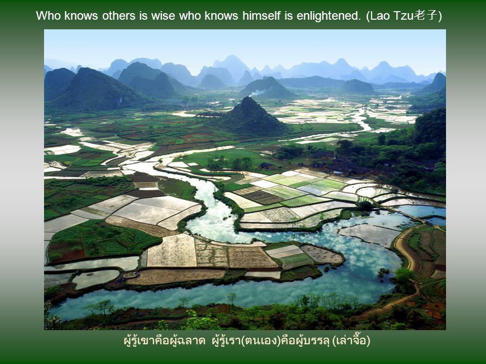Who knows others is wise who knows himself is enlightened. (Lao Tzu老子)