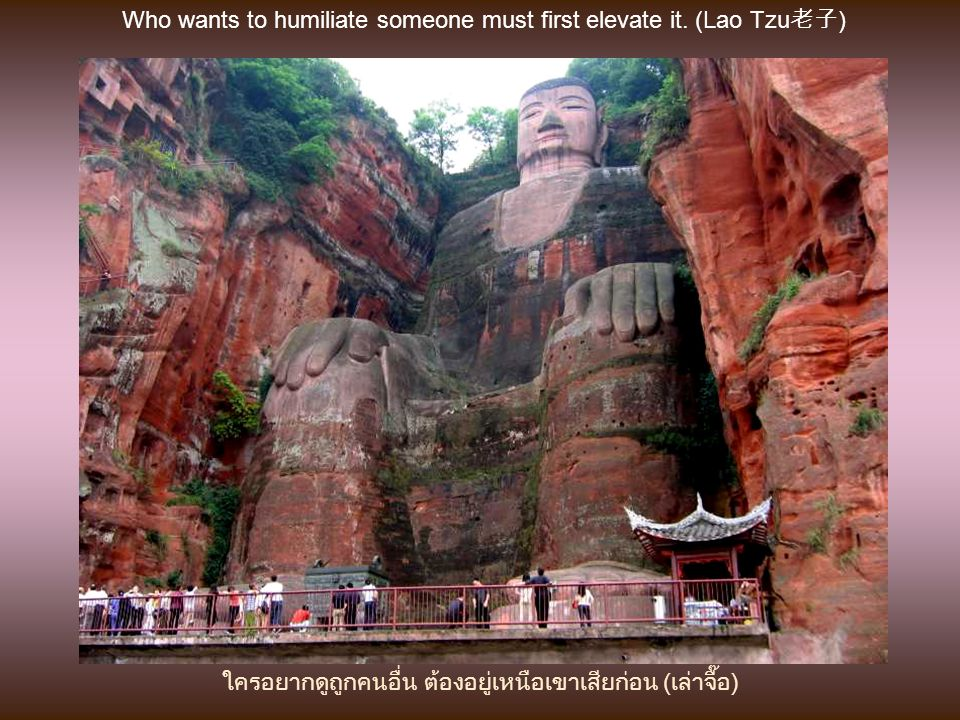 Who wants to humiliate someone must first elevate it. (Lao Tzu老子)