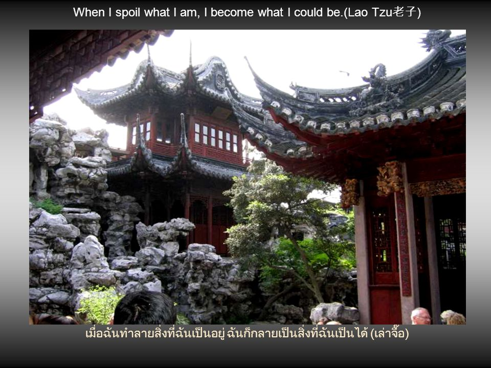 When I spoil what I am, I become what I could be.(Lao Tzu老子)