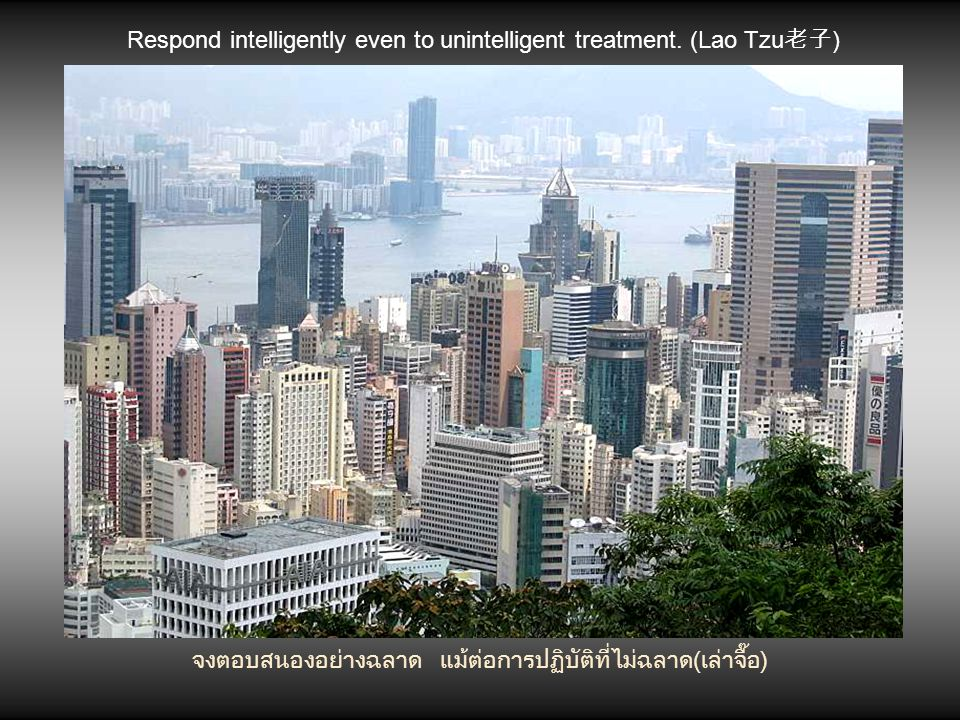 Respond intelligently even to unintelligent treatment. (Lao Tzu老子)