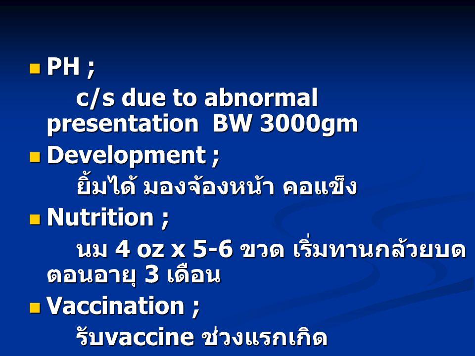 PH ; c/s due to abnormal presentation BW 3000gm. Development ; ยิ้มได้ มองจ้องหน้า คอแข็ง. Nutrition ;