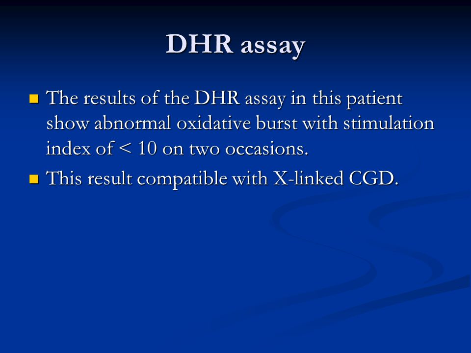 DHR assay The results of the DHR assay in this patient show abnormal oxidative burst with stimulation index of < 10 on two occasions.
