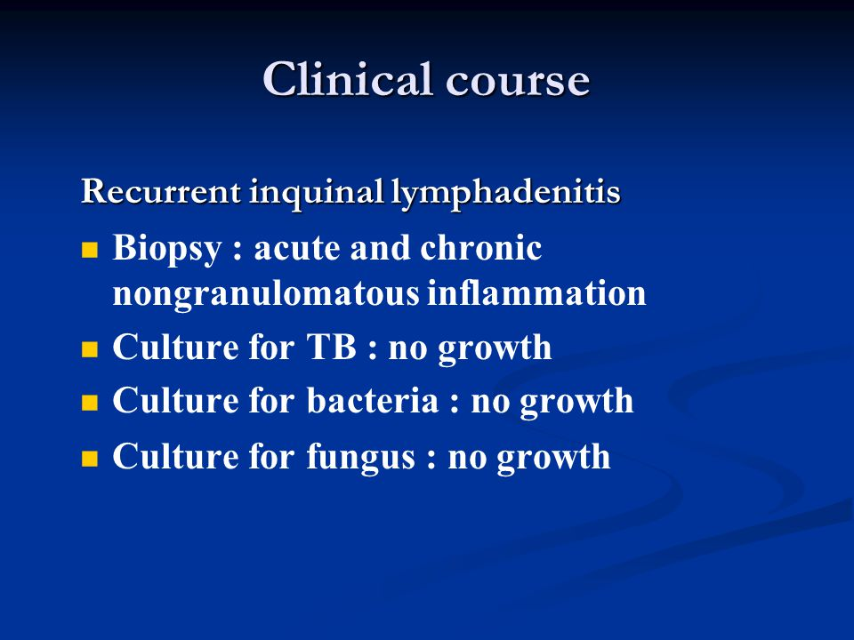 Clinical course Recurrent inquinal lymphadenitis