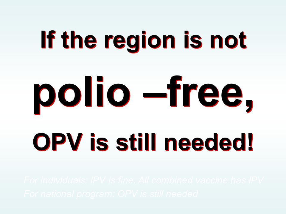 If the region is not polio –free, OPV is still needed!