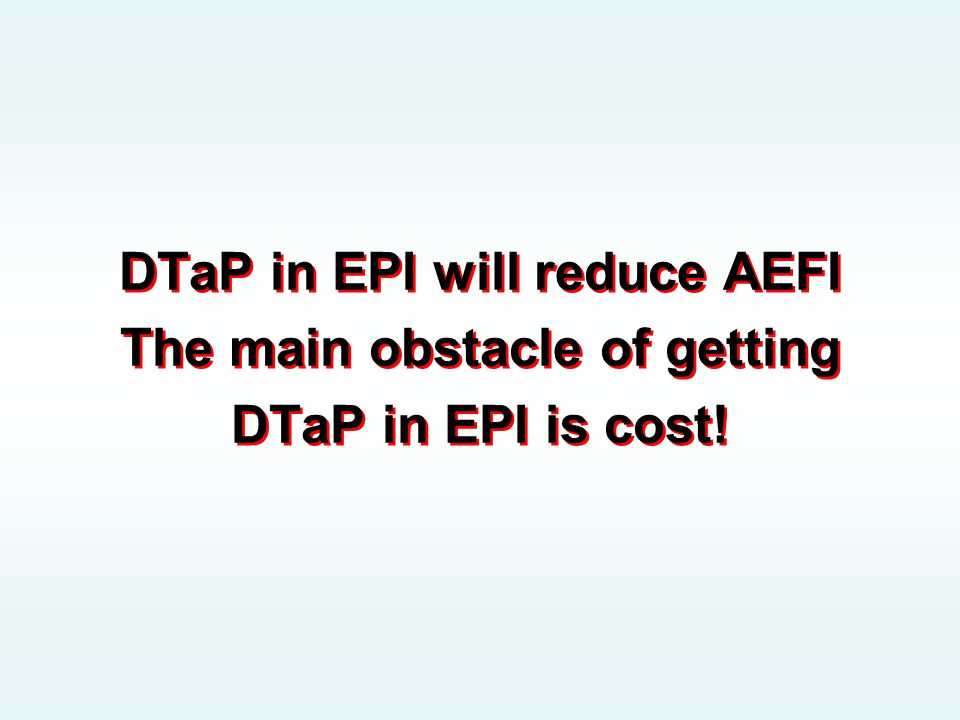DTaP in EPI will reduce AEFI The main obstacle of getting DTaP in EPI is cost!