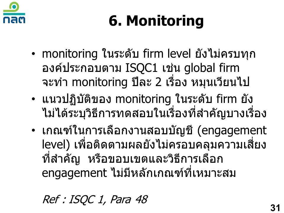 6. Monitoring monitoring ในระดับ firm level ยังไม่ครบทุกองค์ประกอบตาม ISQC1 เช่น global firm จะทำ monitoring ปีละ 2 เรื่อง หมุนเวียนไป.