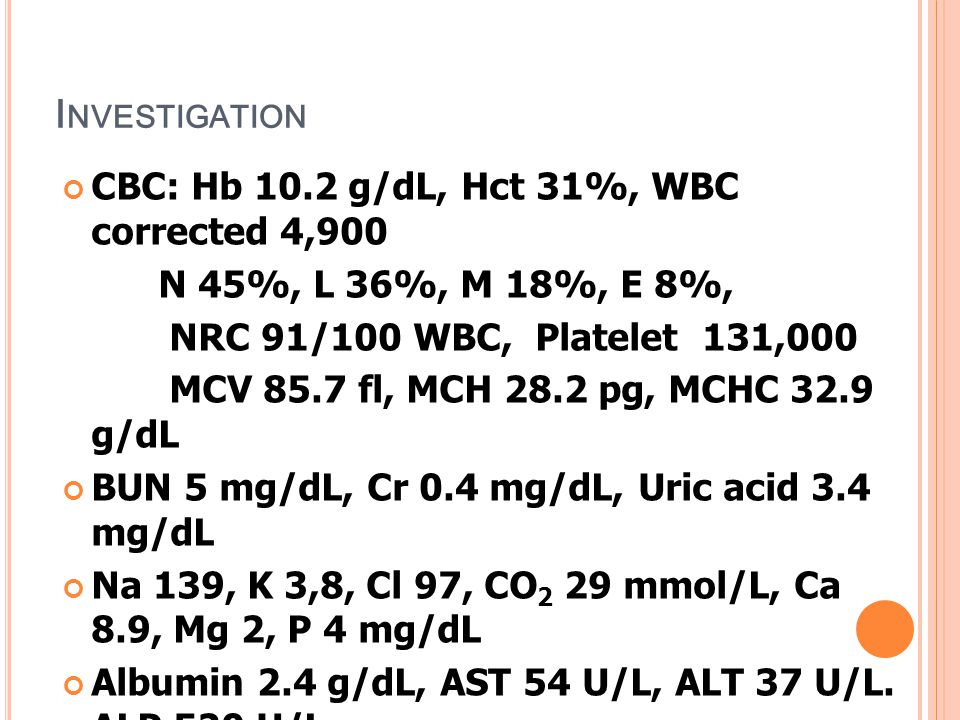 Investigation CBC: Hb 10.2 g/dL, Hct 31%, WBC corrected 4,900