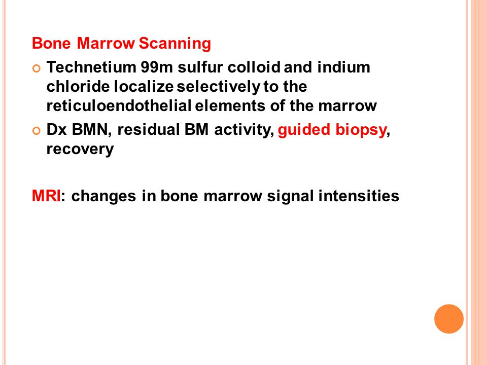 Bone Marrow Scanning Technetium 99m sulfur colloid and indium chloride localize selectively to the reticuloendothelial elements of the marrow.