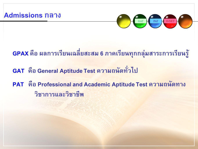 Admissions กลาง GPAX คือ ผลการเรียนเฉลี่ยสะสม 6 ภาคเรียนทุกกลุ่มสาระการเรียนรู้ GAT คือ General Aptitude Test ความถนัดทั่วไป.