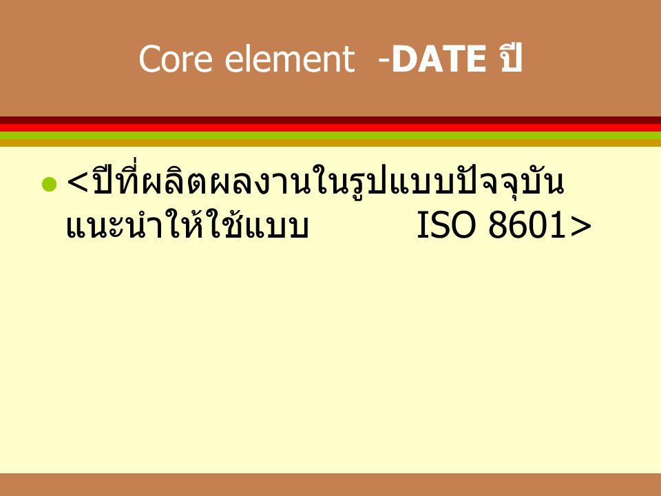 Core element -DATE ปี <ปีที่ผลิตผลงานในรูปแบบปัจจุบัน แนะนำให้ใช้แบบ ISO 8601>