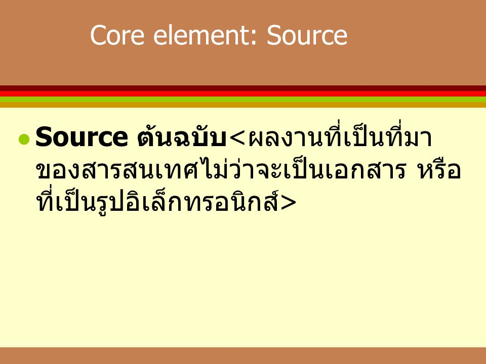 Core element: Source Source ต้นฉบับ<ผลงานที่เป็นที่มาของสารสนเทศไม่ว่าจะเป็นเอกสาร หรือที่เป็นรูปอิเล็กทรอนิกส์>