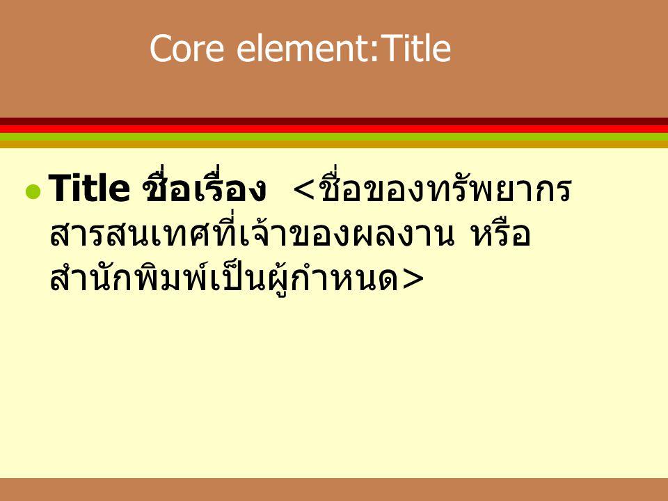 Core element:Title Title ชื่อเรื่อง <ชื่อของทรัพยากรสารสนเทศที่เจ้าของผลงาน หรือสำนักพิมพ์เป็นผู้กำหนด>