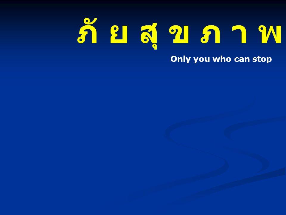 ภั ย สุ ข ภ า พ Only you who can stop