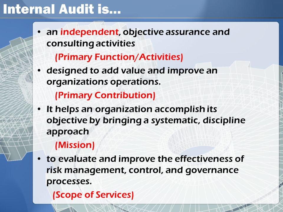 Internal Audit is… an independent, objective assurance and consulting activities. (Primary Function/Activities)