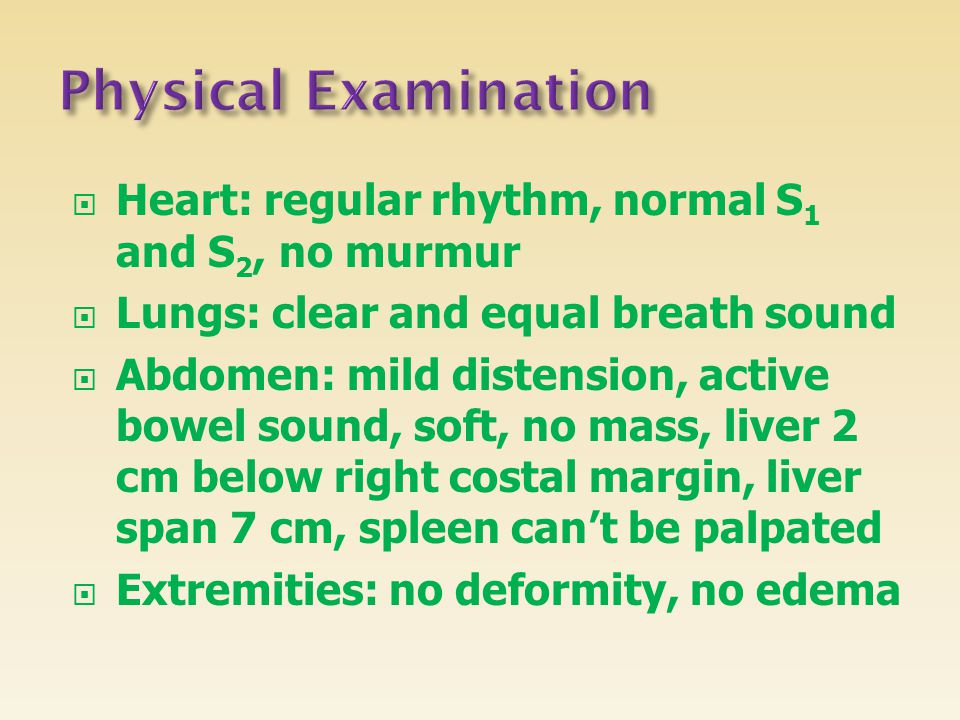 Physical Examination Heart: regular rhythm, normal S1 and S2, no murmur. Lungs: clear and equal breath sound.