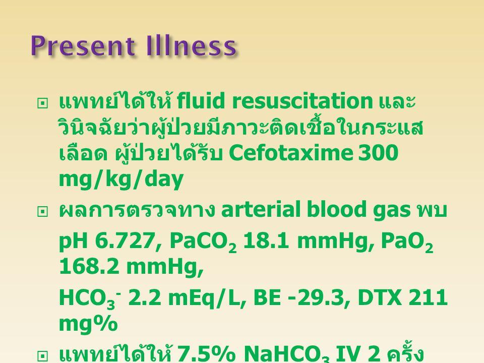 Present Illness แพทย์ได้ให้ fluid resuscitation และวินิจฉัยว่าผู้ป่วยมีภาวะติดเชื้อในกระแสเลือด ผู้ป่วยได้รับ Cefotaxime 300 mg/kg/day.