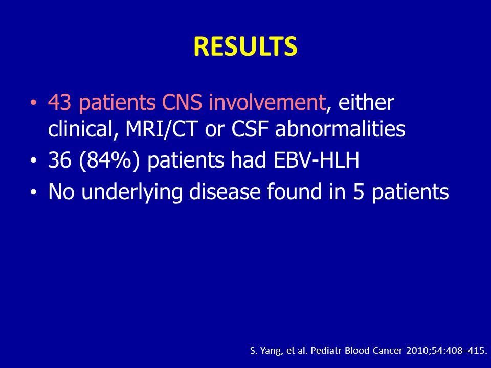 RESULTS 43 patients CNS involvement, either clinical, MRI/CT or CSF abnormalities. 36 (84%) patients had EBV-HLH.
