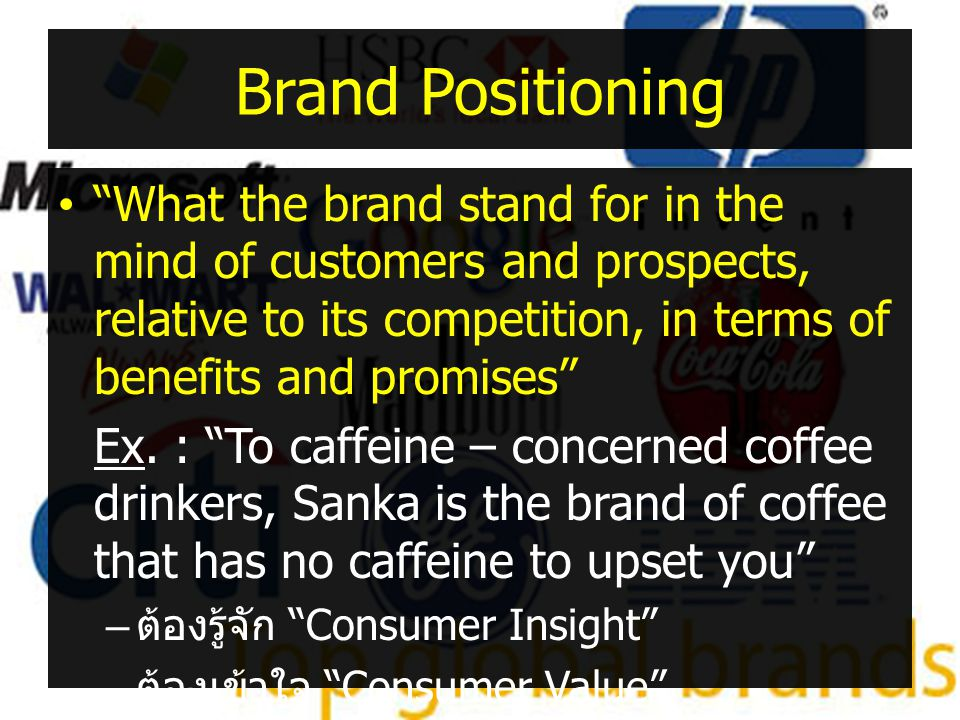 Brand Positioning What the brand stand for in the mind of customers and prospects, relative to its competition, in terms of benefits and promises